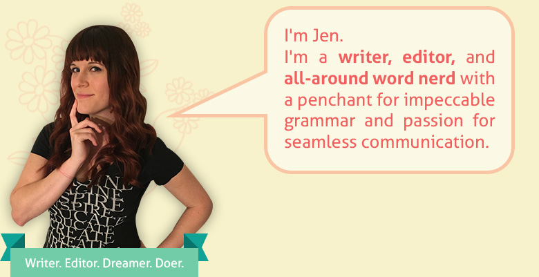 I'm Jen.  I'm a writer, editor, and all-around word nerd with a penchant for impeccable grammar and passion for seamless communication.